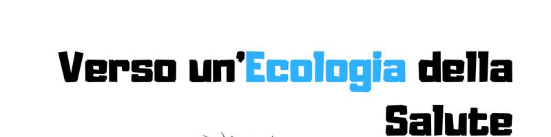 Verso un'ecologia della Salute